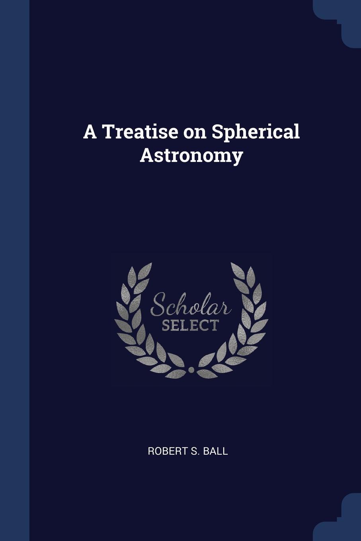 A Treatise on Spherical Astronomy. Robert S. Ball