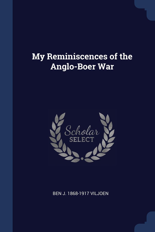 My Reminiscences of the Anglo-Boer War. Ben J. 1868-1917 Viljoen