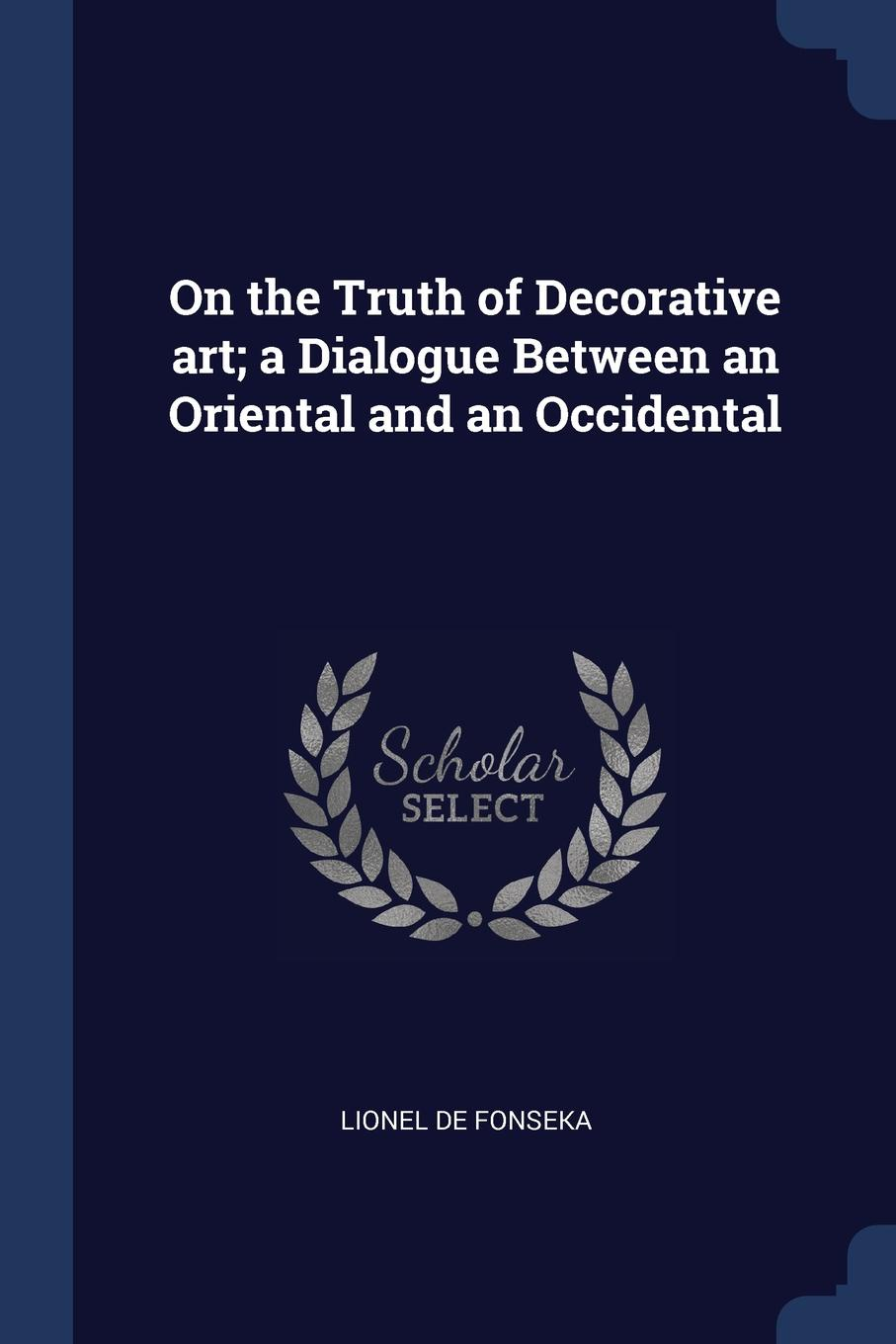 On the Truth of Decorative art; a Dialogue Between an Oriental and an Occidental. Lionel de Fonseka