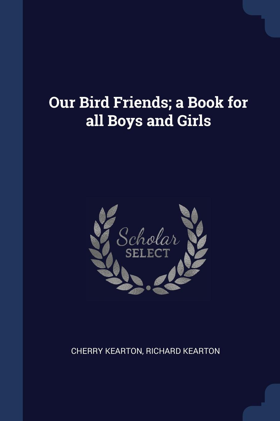 Our Bird Friends; a Book for all Boys and Girls. Cherry Kearton, Richard Kearton