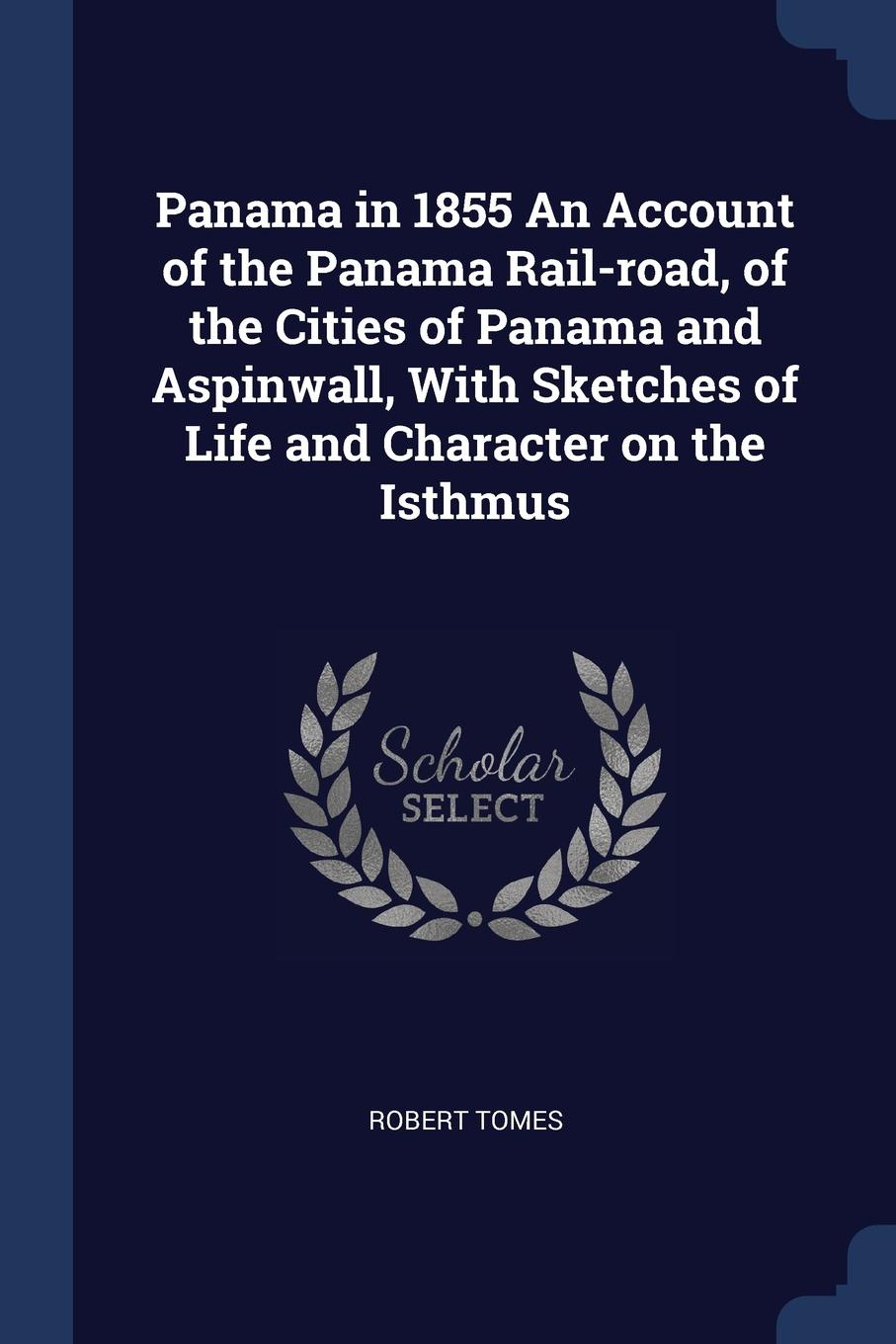Panama in 1855 An Account of the Panama Rail-road, of the Cities of Panama and Aspinwall, With Sketches of Life and Character on the Isthmus. Robert Tomes
