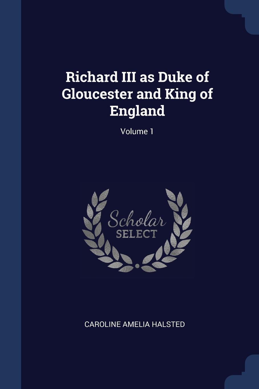 Richard III as Duke of Gloucester and King of England; Volume 1. Caroline Amelia Halsted