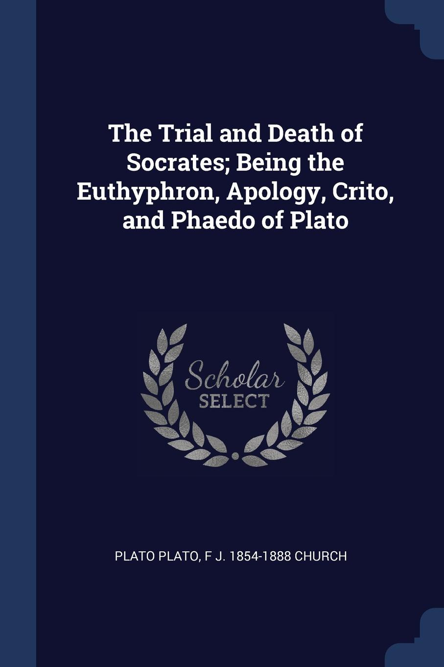 The Trial and Death of Socrates; Being the Euthyphron, Apology, Crito, and Phaedo of Plato. Plato Plato, F J. 1854-1888 Church