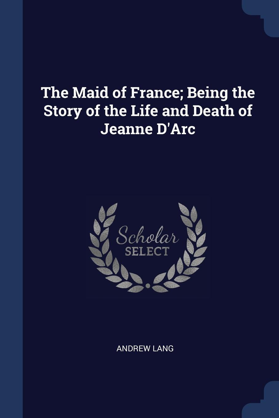 The Maid of France; Being the Story of the Life and Death of Jeanne D.Arc. Andrew Lang