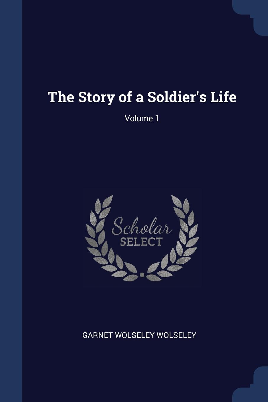 The Story of a Soldier.s Life; Volume 1. Garnet Wolseley Wolseley
