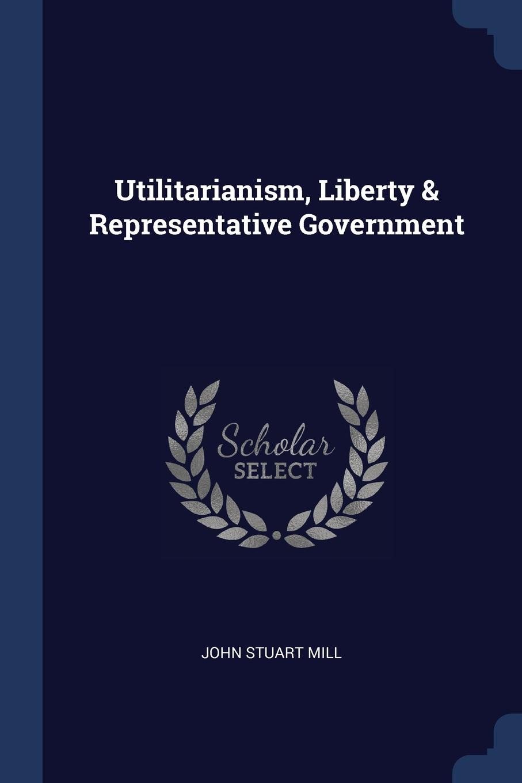 Utilitarianism, Liberty . Representative Government. John Stuart Mill