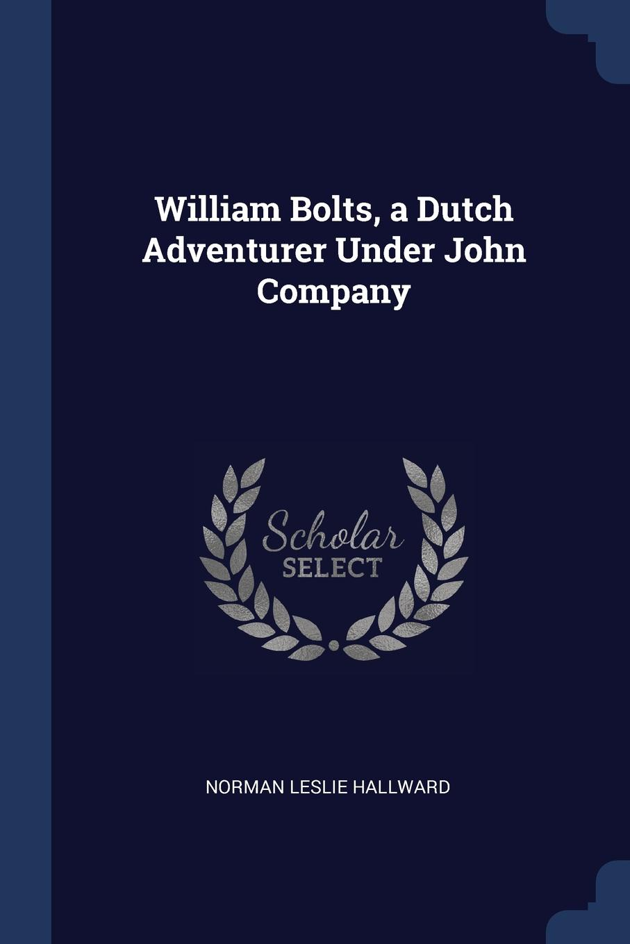 William Bolts, a Dutch Adventurer Under John Company. Norman Leslie Hallward
