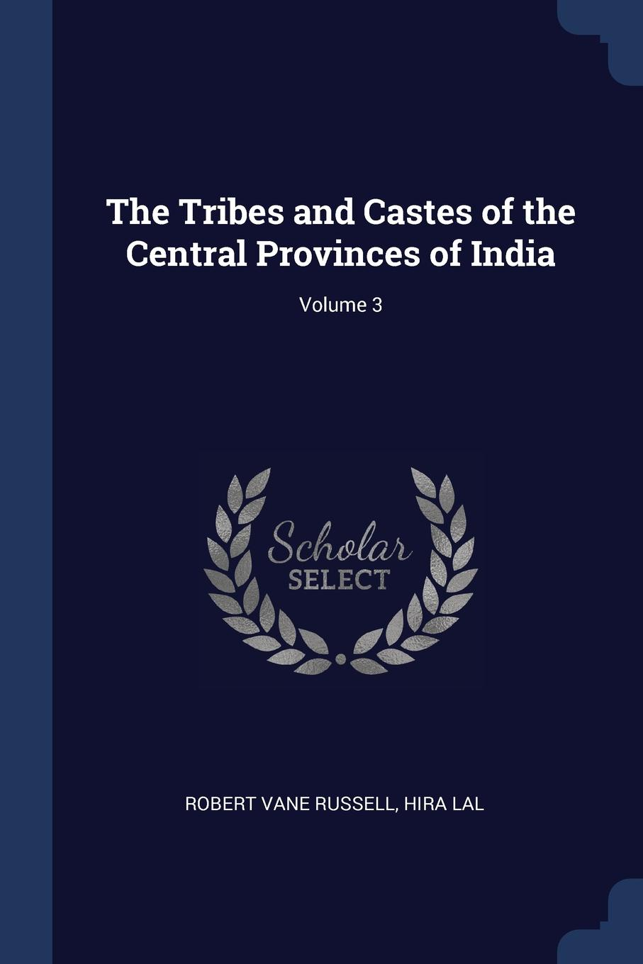The Tribes and Castes of the Central Provinces of India; Volume 3. Robert Vane Russell, Hira Lal