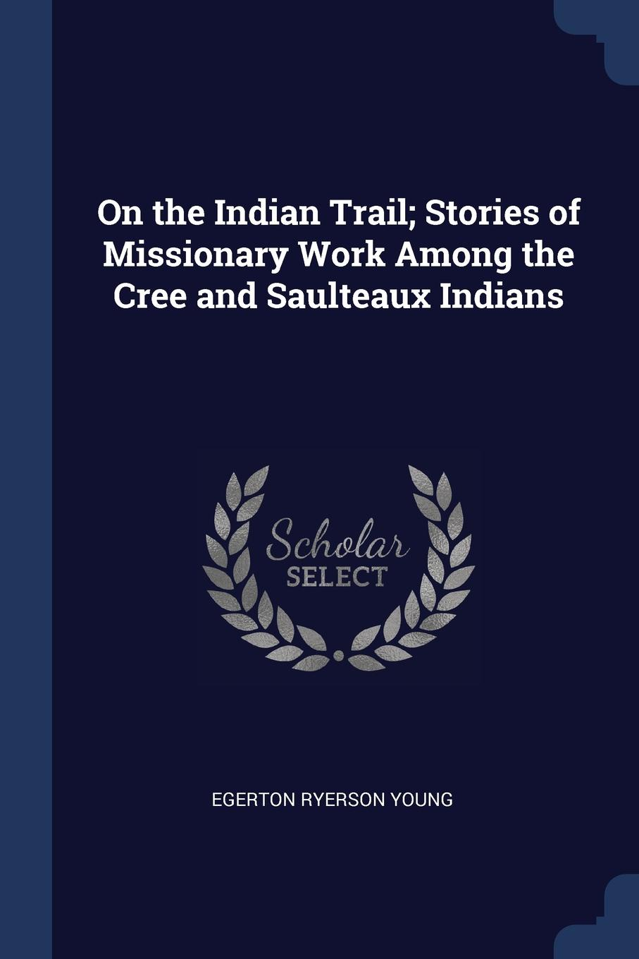 On the Indian Trail; Stories of Missionary Work Among the Cree and Saulteaux Indians. Egerton Ryerson Young