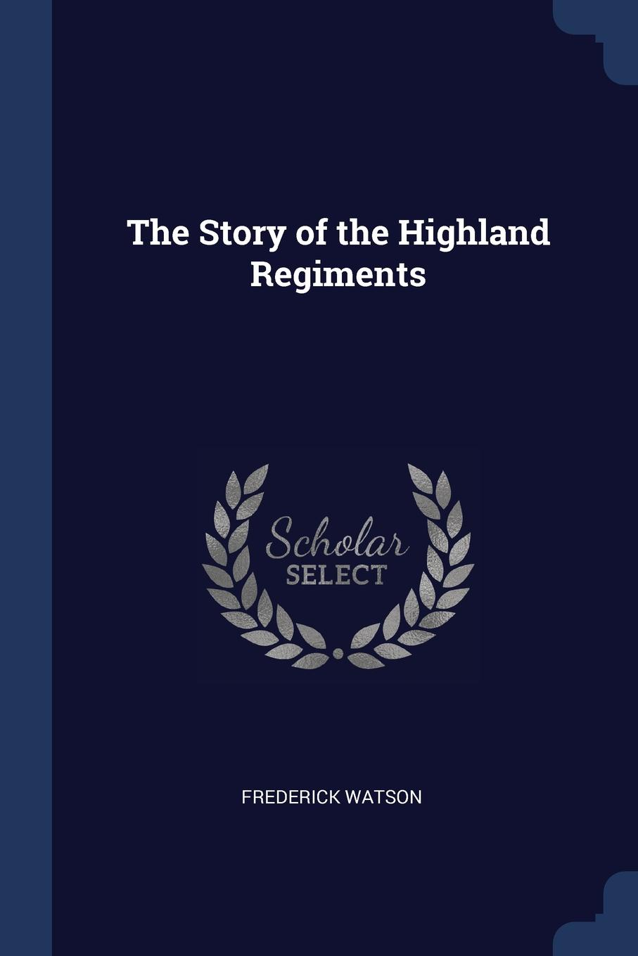 The Story of the Highland Regiments. Frederick Watson