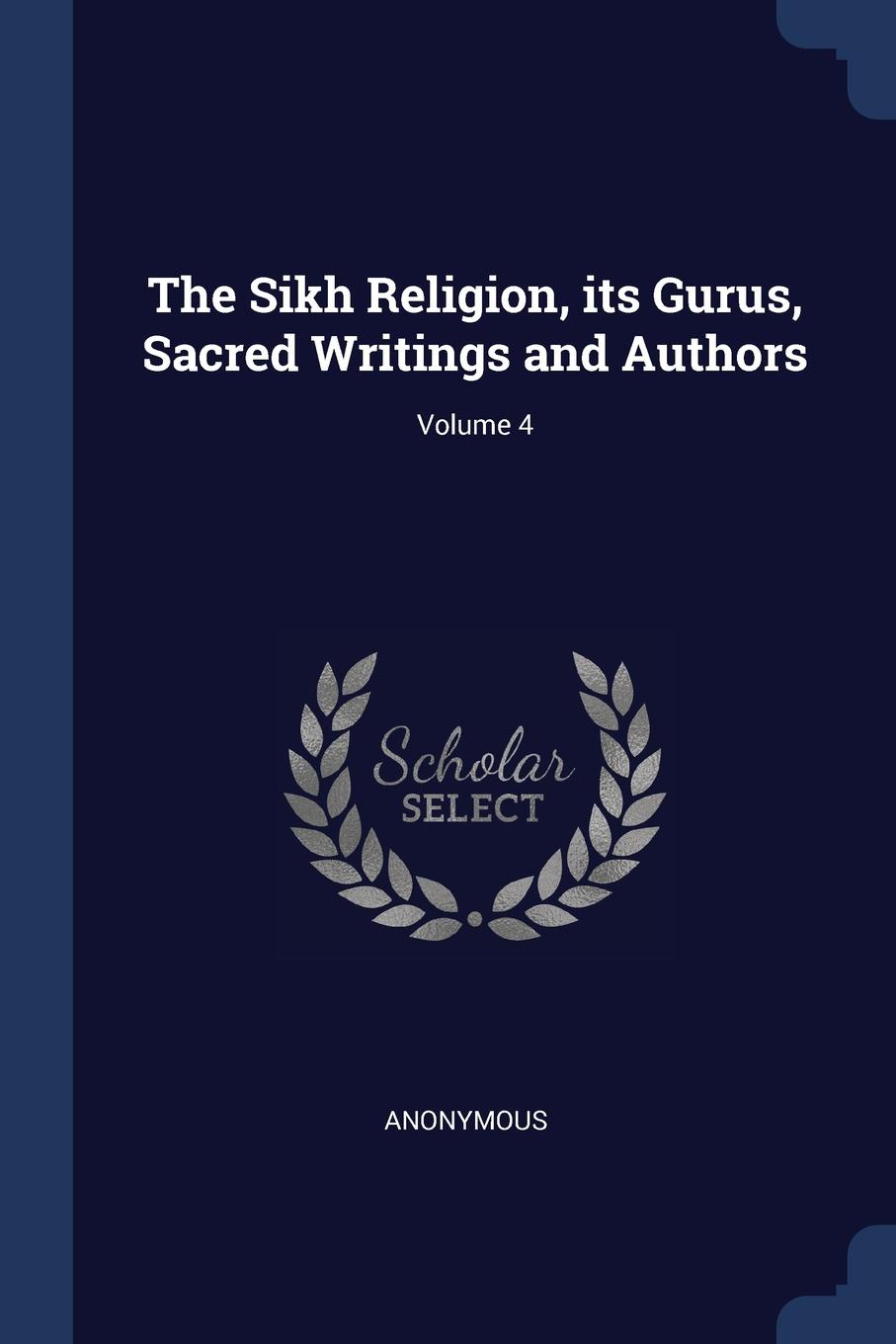 The Sikh Religion, its Gurus, Sacred Writings and Authors; Volume 4. M. l`abb? Trochon