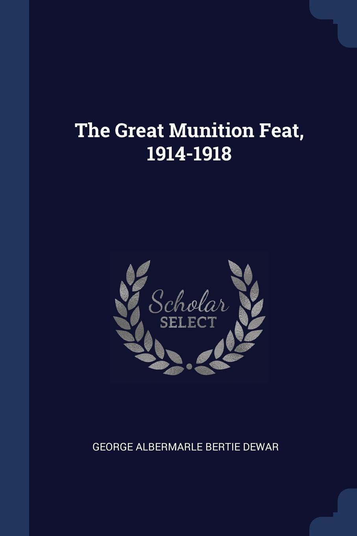 The Great Munition Feat, 1914-1918. George Albermarle Bertie Dewar