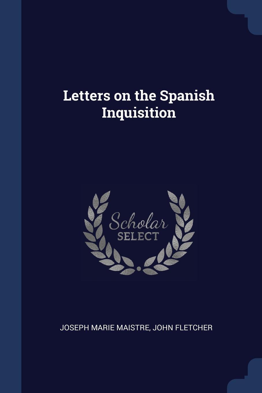Letters on the Spanish Inquisition. Joseph Marie Maistre, John Fletcher