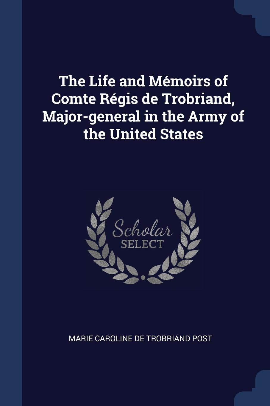 The Life and Memoirs of Comte Regis de Trobriand, Major-general in the Army of the United States. Marie Caroline de Trobriand Post