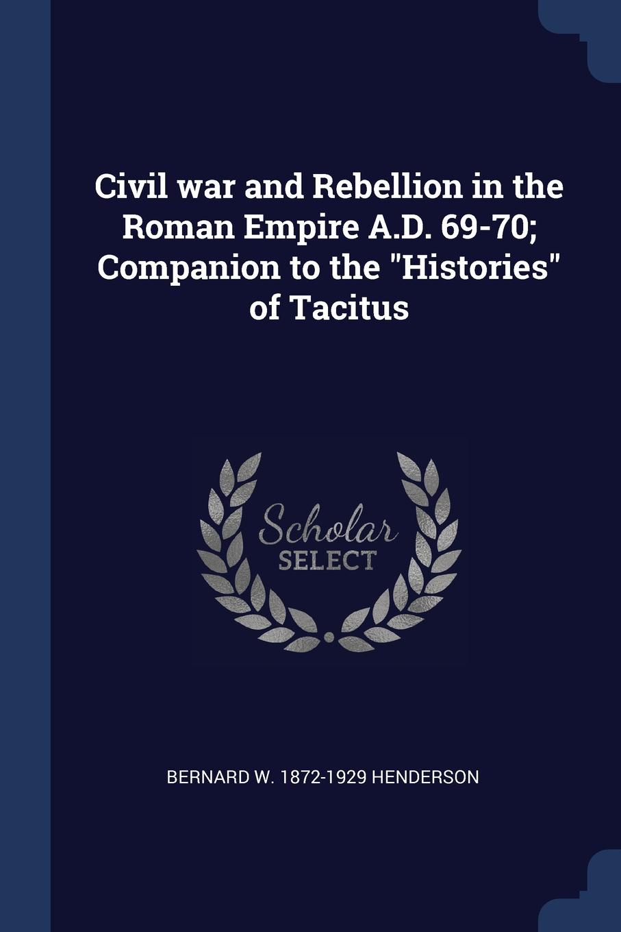 Civil war and Rebellion in the Roman Empire A.D. 69-70; Companion to the `Histories` of Tacitus. Bernard W. 1872-1929 Henderson