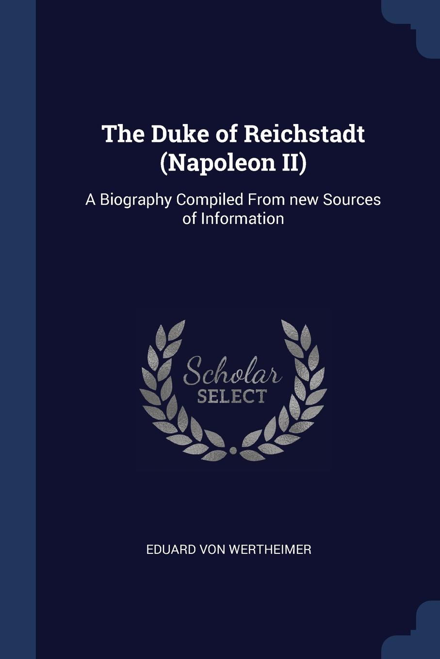 The Duke of Reichstadt (Napoleon II). A Biography Compiled From new Sources of Information. Eduard von Wertheimer