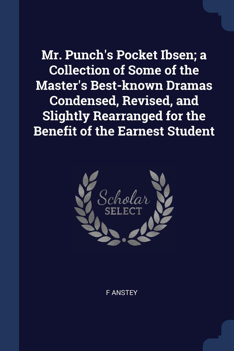 Mr. Punch.s Pocket Ibsen; a Collection of Some of the Master.s Best-known Dramas Condensed, Revised, and Slightly Rearranged for the Benefit of the Earnest Student. F Anstey