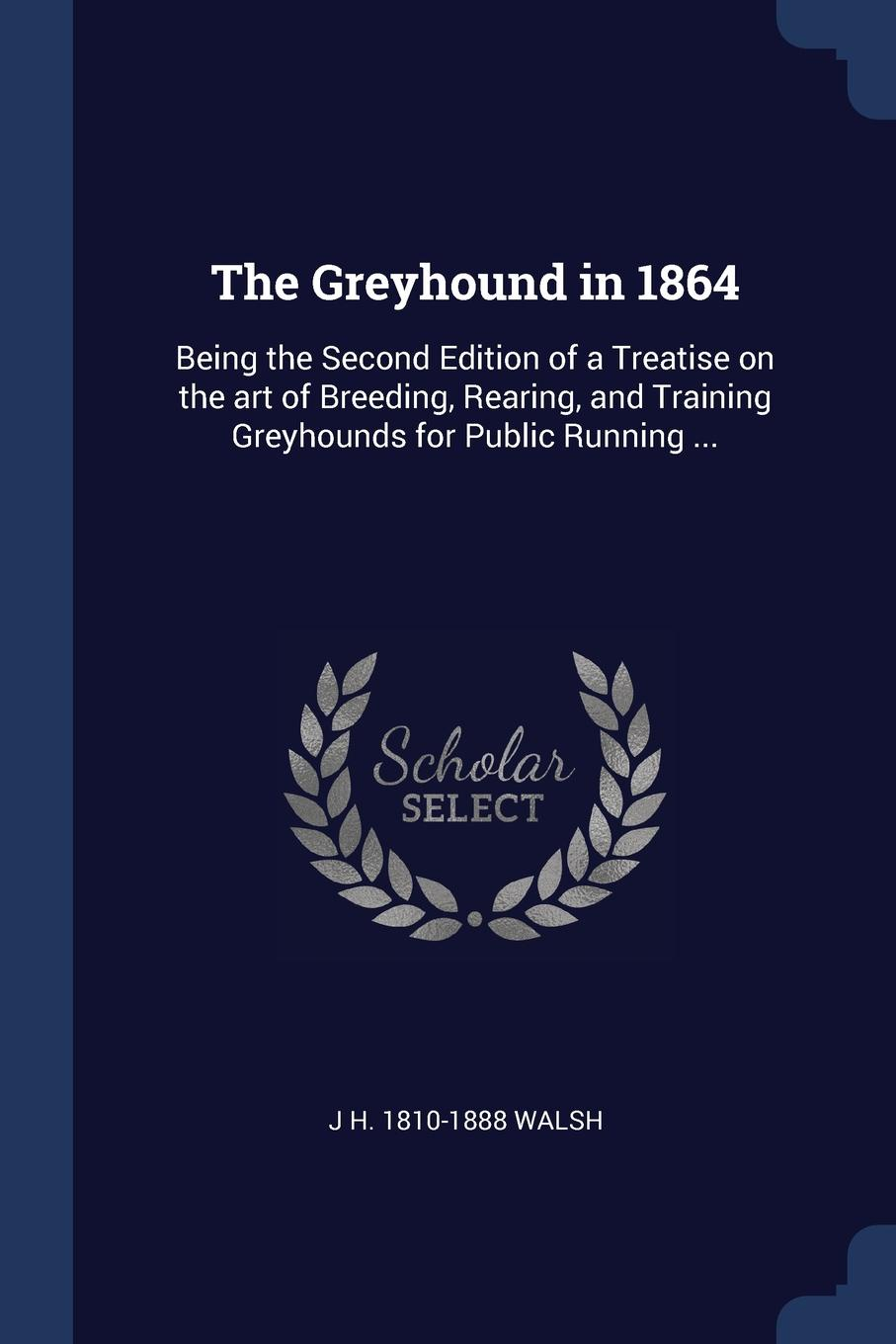 The Greyhound in 1864. Being the Second Edition of a Treatise on the art of Breeding, Rearing, and Training Greyhounds for Public Running .... J H. 1810-1888 Walsh