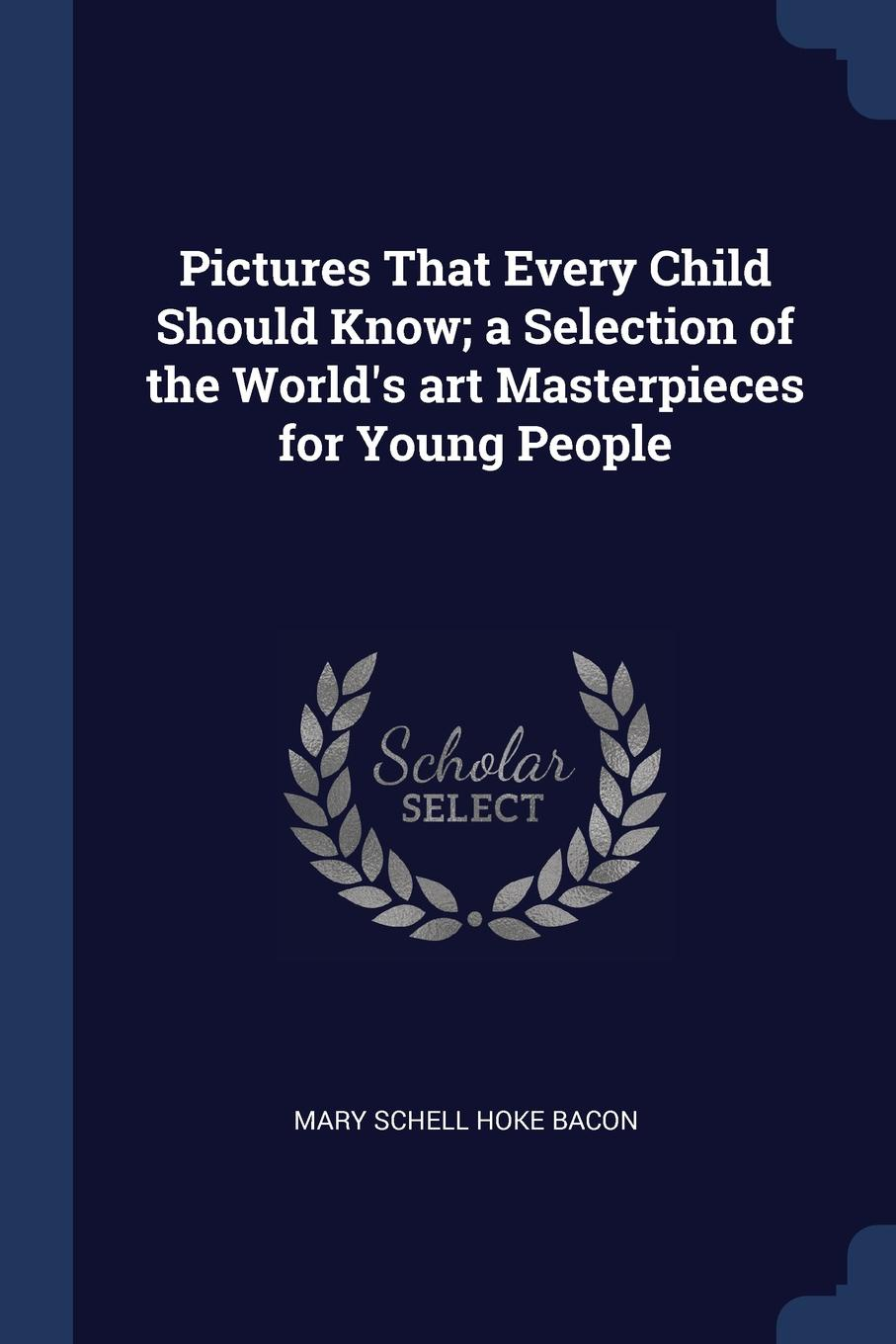 Mary Schell Hoke Bacon Pictures That Every Child Should Know; a Selection of the World.s art Masterpieces for Young People mary schell bacon songs that every child should know a selection of the best songs of all nations for young people