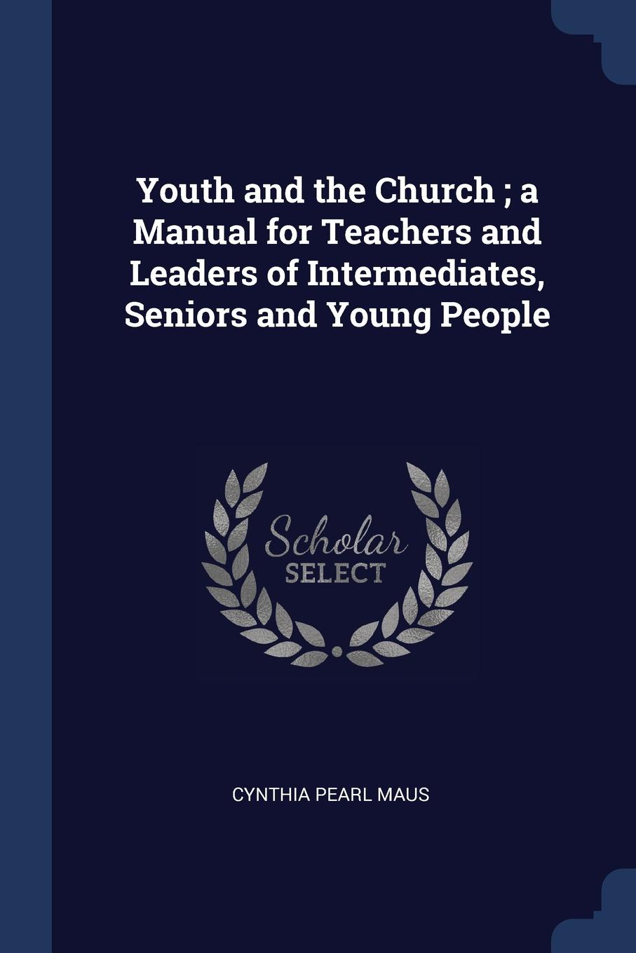 Cynthia Pearl Maus Youth and the Church ; a Manual for Teachers and Leaders of Intermediates, Seniors and Young People
