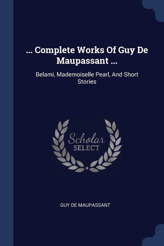 Guy de Maupassant ... Complete Works Of Guy De Maupassant ... Belami, Mademoiselle Pearl, And Short Stories