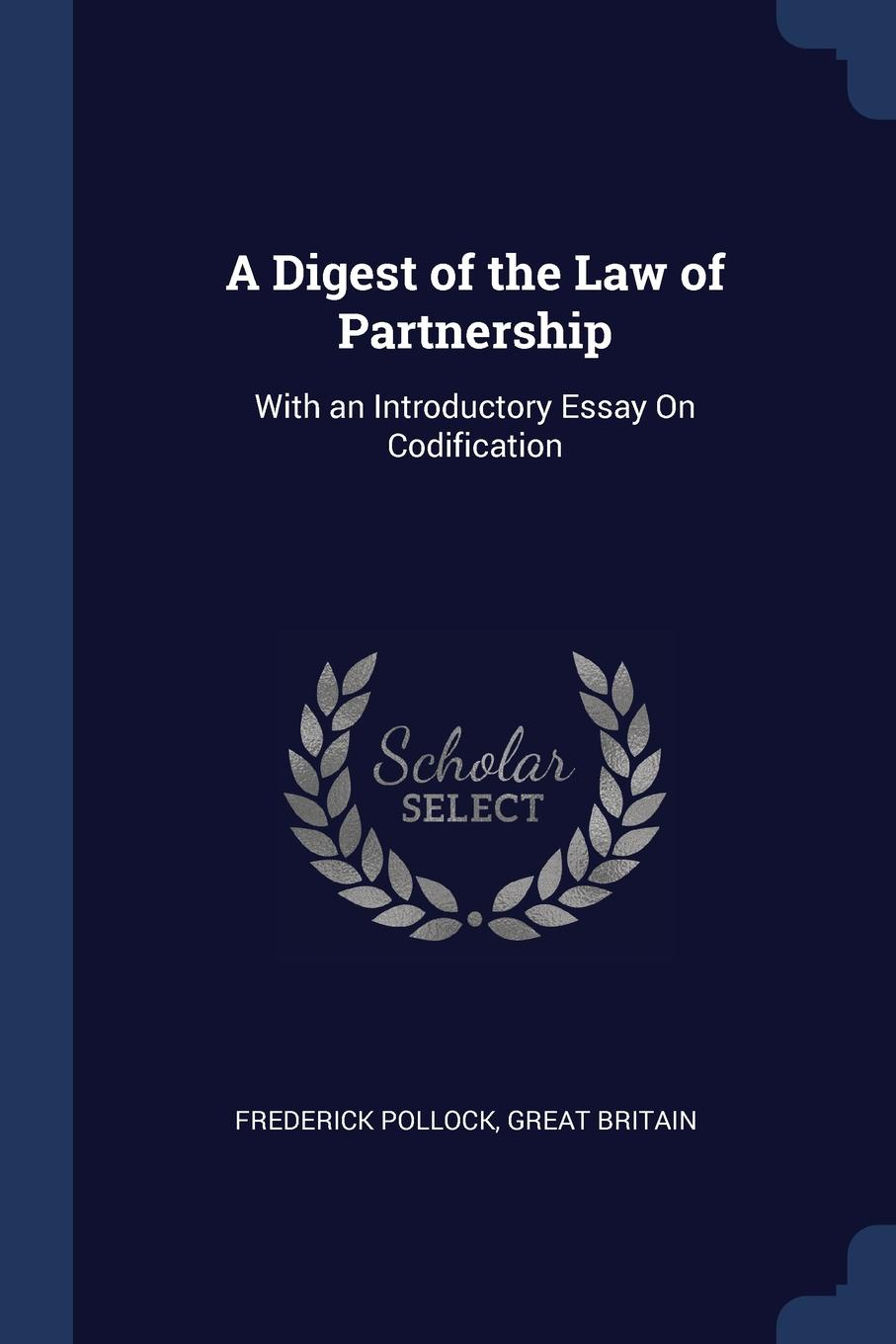 Frederick Pollock, Great Britain A Digest of the Law Partnership. With an Introductory Essay On Codification