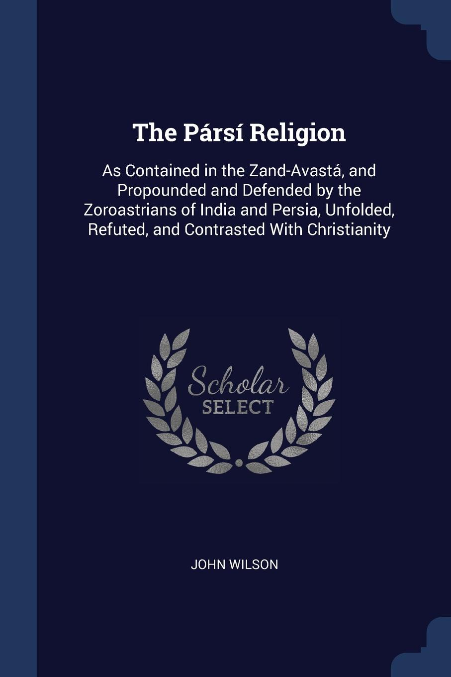 John Wilson The Parsi Religion. As Contained in the Zand-Avasta, and Propounded Defended by Zoroastrians of India Persia, Unfolded, Refuted, Contrasted With Christianity