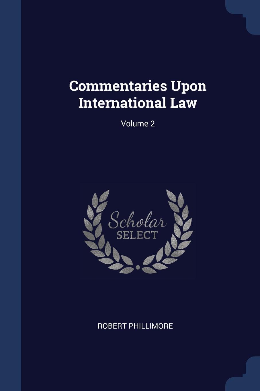 Robert Phillimore Commentaries Upon International Law; Volume 2