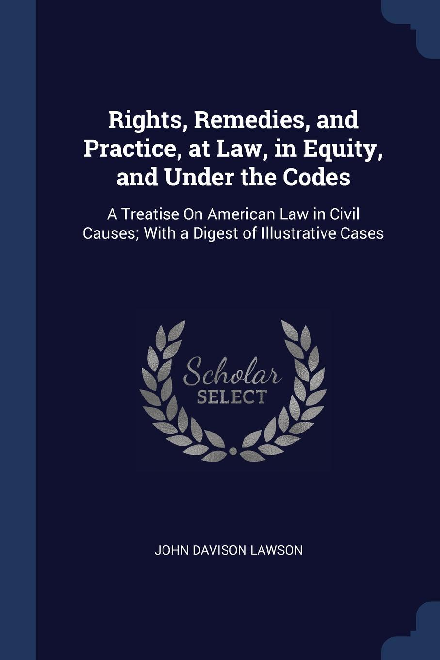 John Davison Lawson Rights, Remedies, and Practice, at Law, in Equity, Under the Codes. A Treatise On American Law Civil Causes; With a Digest of Illustrative Cases
