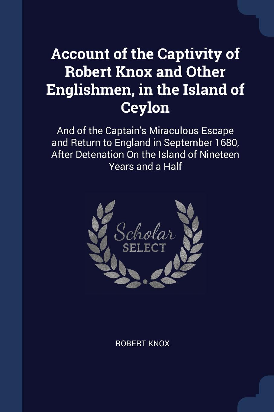 Robert Knox Account of the Captivity of Robert Knox and Other Englishmen, in the Island of Ceylon. And of the Captain.s Miraculous Escape and Return to England in September 1680, After Detenation On the Island of Nineteen Years and a Half цены онлайн