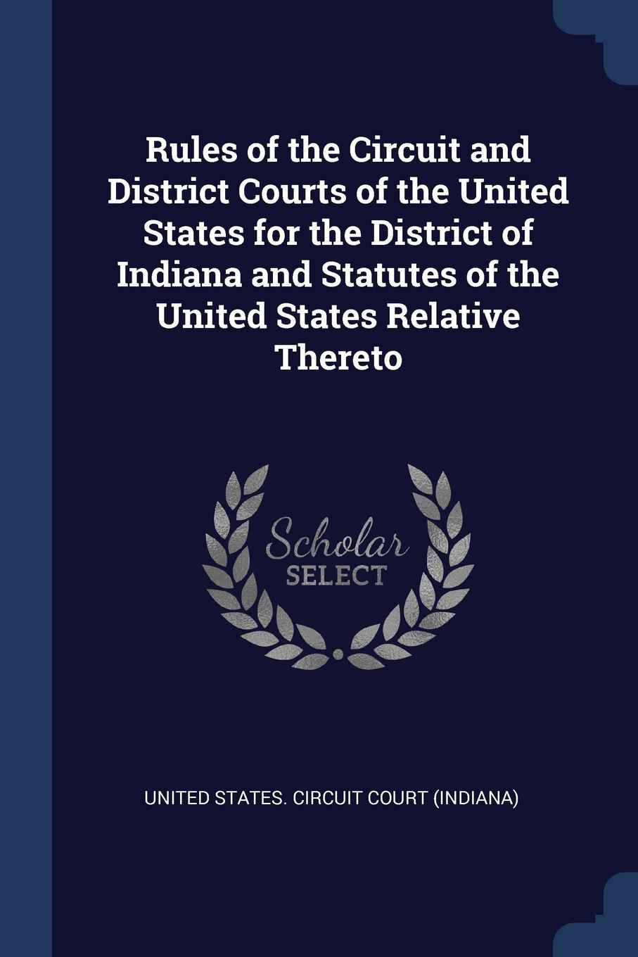 Rules of the Circuit and District Courts United States for Indiana Statutes Relative Thereto