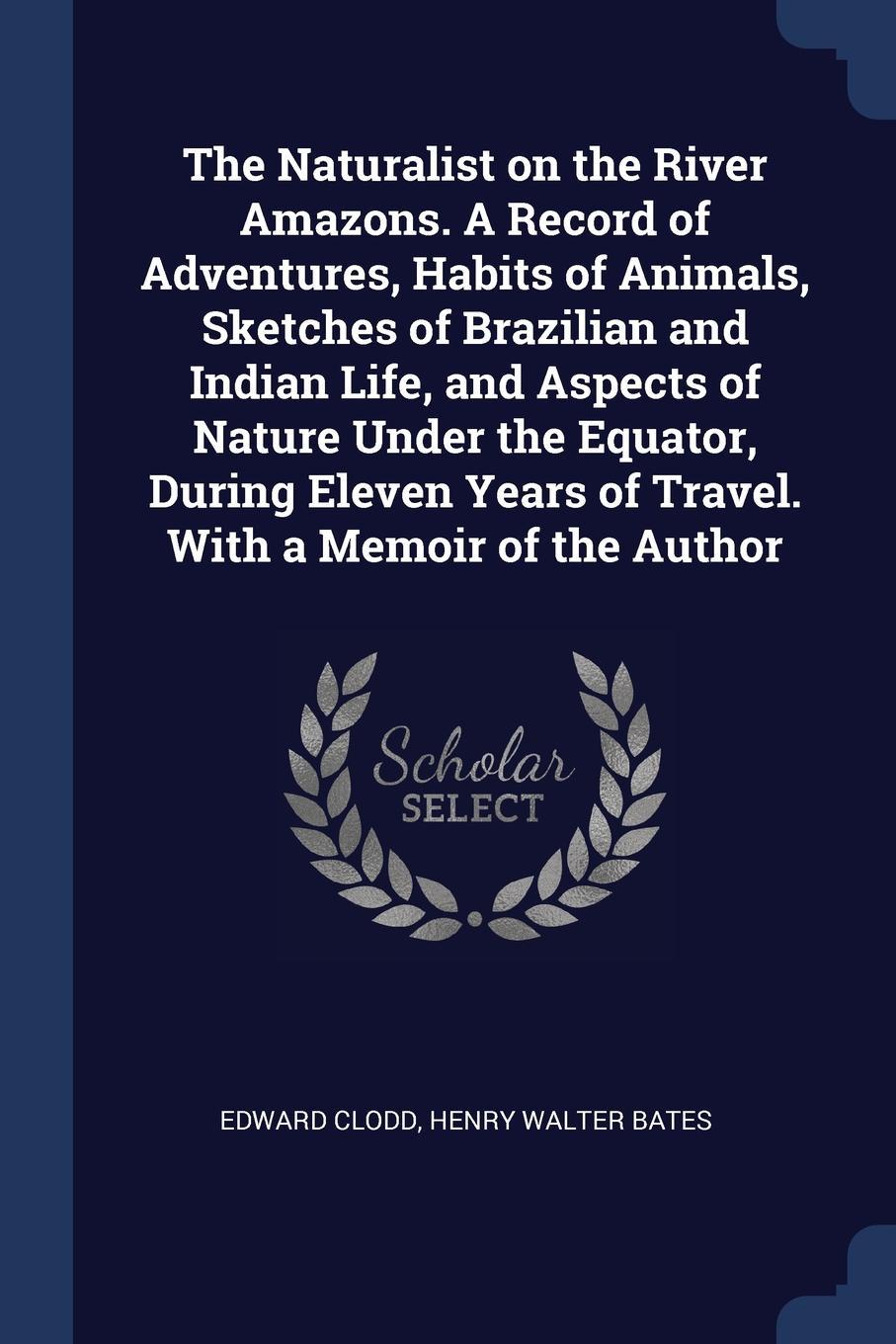 The Naturalist on the River Amazons. A Record of Adventures, Habits of Animals, Sketches of Brazilian and Indian Life, and Aspects of Nature Under the Equator, During Eleven Years of Travel. With a Memoir of the Author
