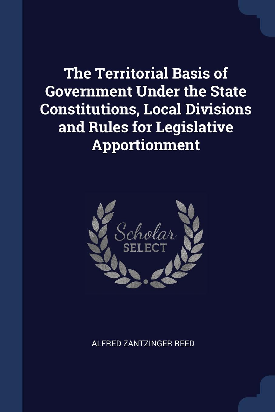 Alfred Zantzinger Reed The Territorial Basis of Government Under the State Constitutions, Local Divisions and Rules for Legislative Apportionment