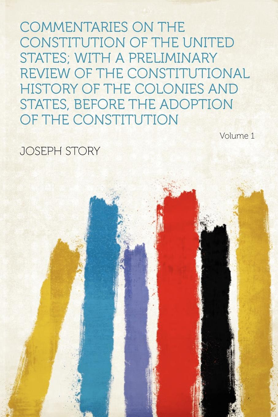 Commentaries on the Constitution of United States; With a Preliminary Review Constitutional History Colonies and States, Before Adoption Volume 1