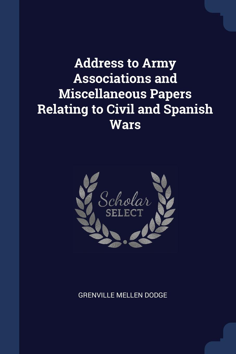 Address to Army Associations and Miscellaneous Papers Relating to Civil and Spanish Wars
