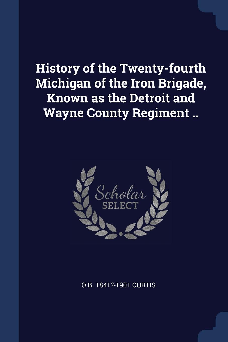 History of the Twenty-fourth Michigan of the Iron Brigade, Known as the Detroit and Wayne County Regiment ..