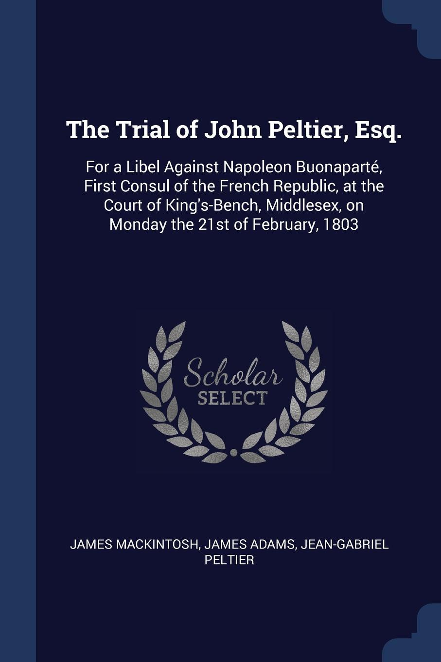 The Trial of John Peltier, Esq. For a Libel Against Napoleon Buonaparte, First Consul of the French Republic, at the Court of King.s-Bench, Middlesex, on Monday the 21st of February, 1803