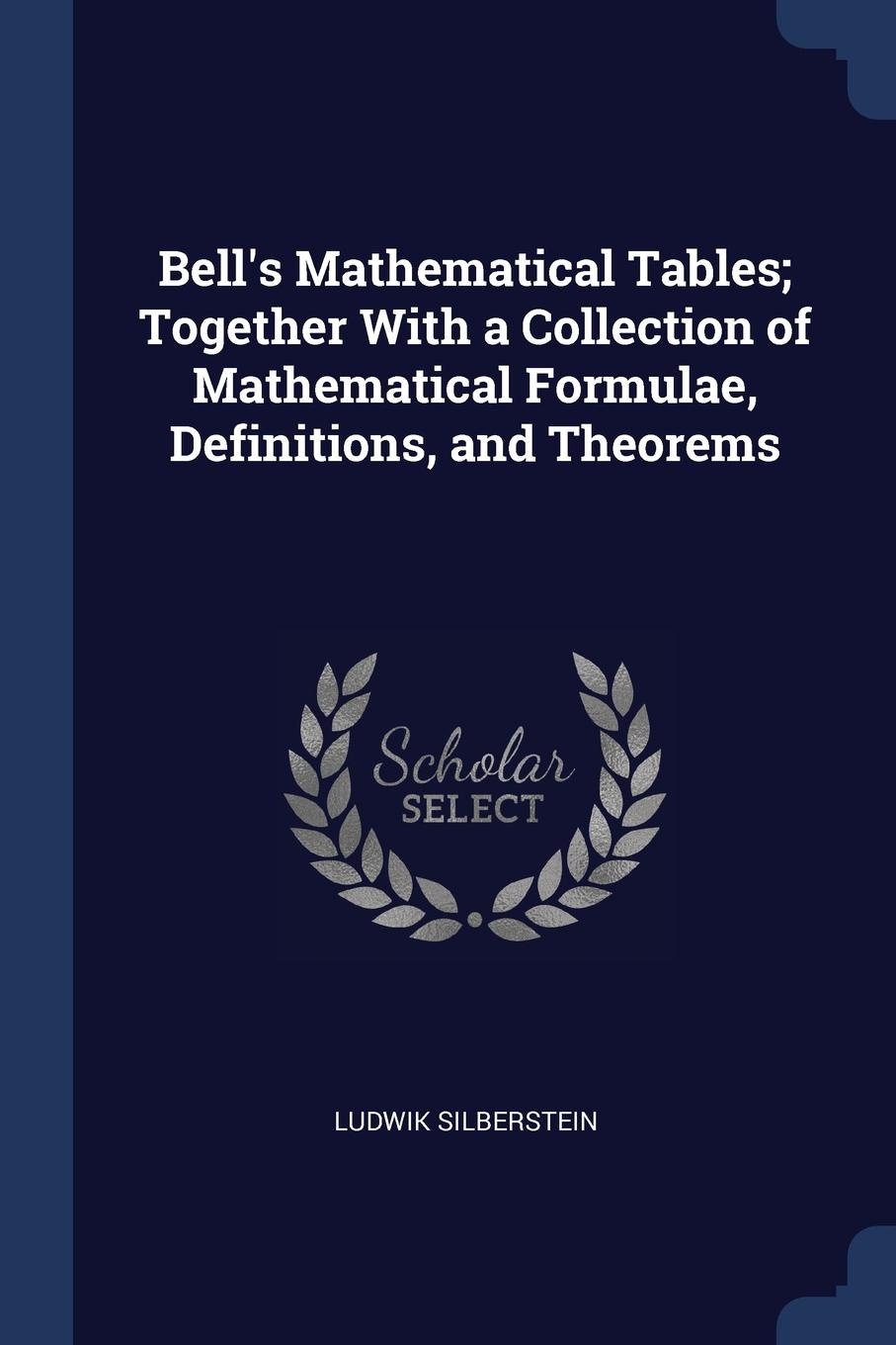 Bell.s Mathematical Tables; Together With a Collection of Mathematical Formulae, Definitions, and Theorems