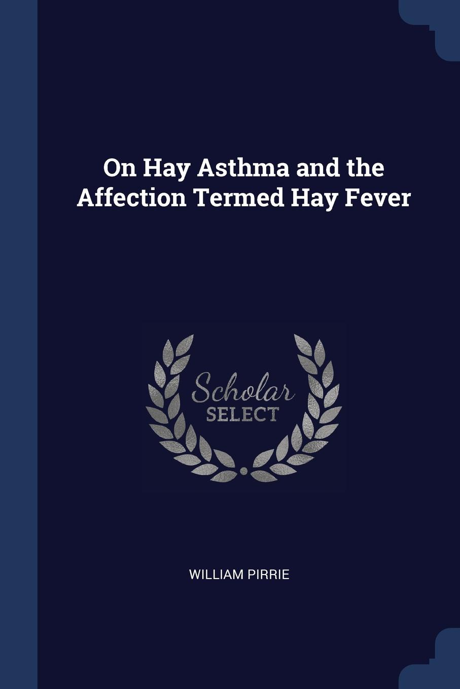 William Pirrie On Hay Asthma and the Affection Termed Fever