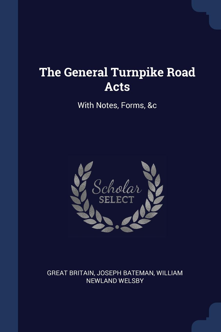 Great Britain, Joseph Bateman, William Newland Welsby The General Turnpike Road Acts. With Notes, Forms, .c