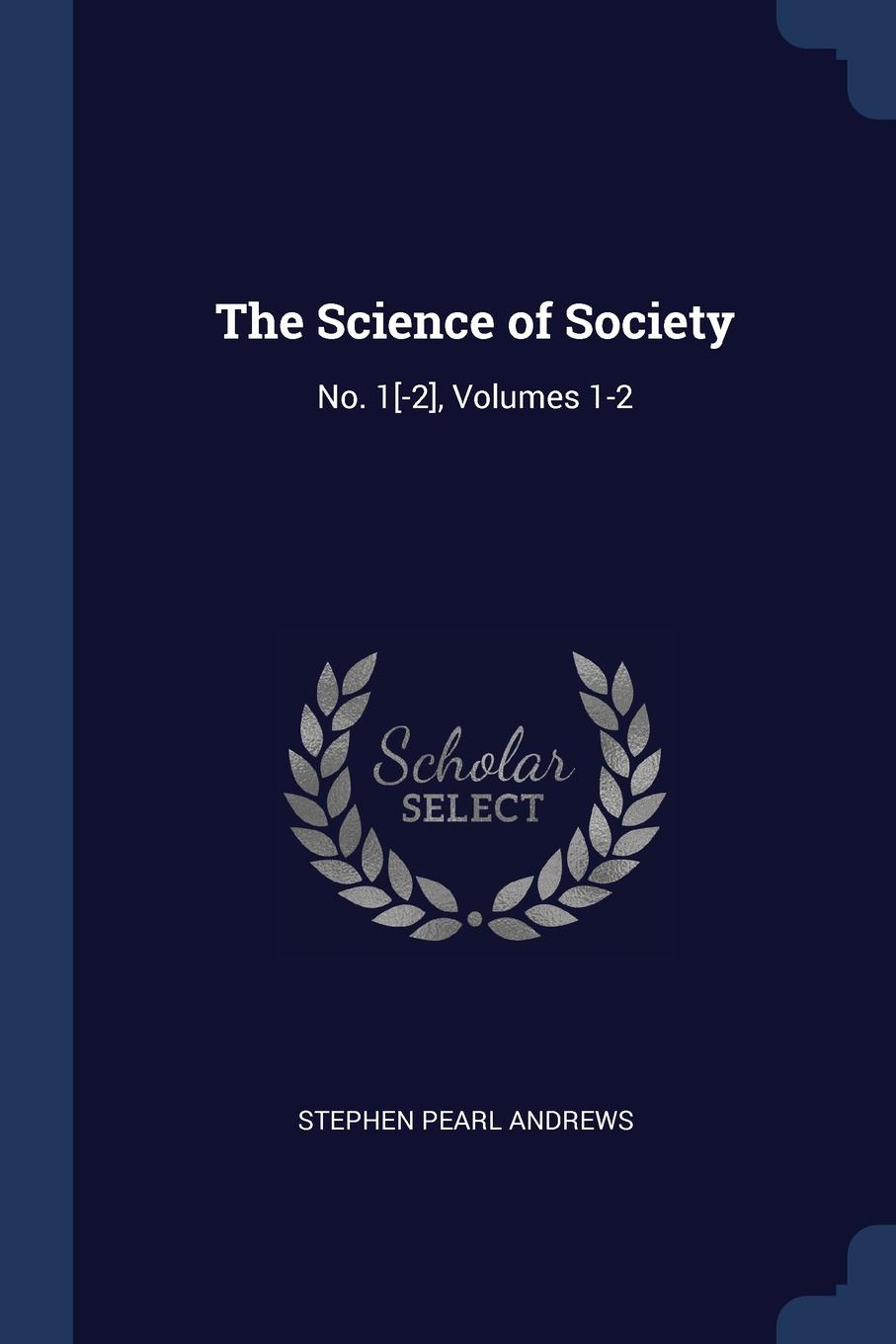 Stephen Pearl Andrews The Science of Society. No. 1.-2., Volumes 1-2