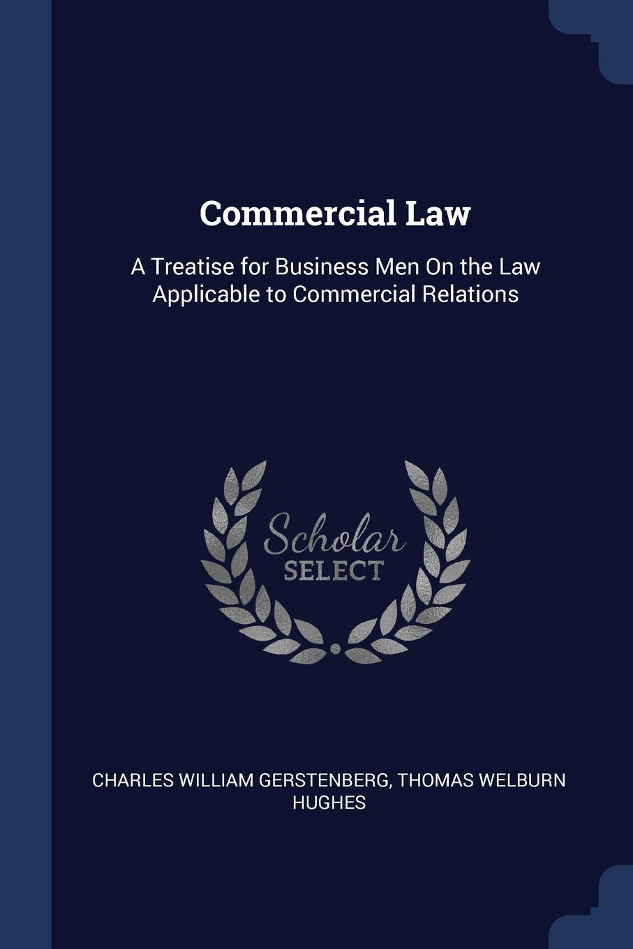 Charles William Gerstenberg, Thomas Welburn Hughes Commercial Law. A Treatise for Business Men On the Law Applicable to Relations