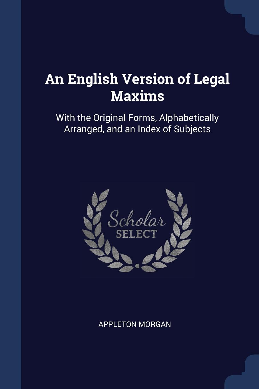 An English Version of Legal Maxims. With the Original Forms, Alphabetically Arranged, and an Index of Subjects