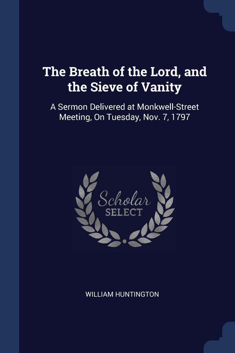 William Huntington The Breath of the Lord, and Sieve Vanity. A Sermon Delivered at Monkwell-Street Meeting, On Tuesday, Nov. 7, 1797