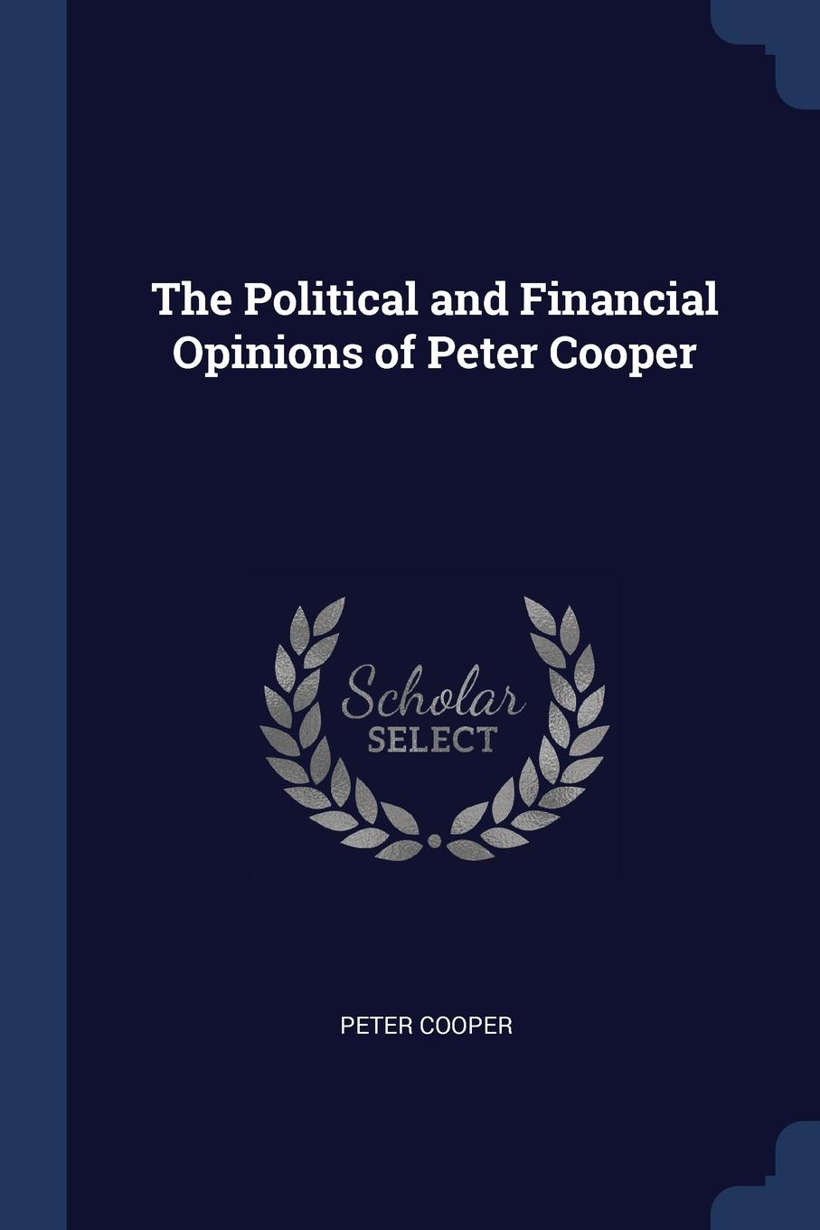 Peter Cooper The Political and Financial Opinions of