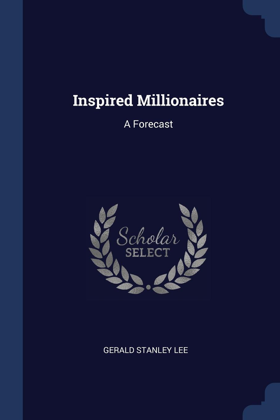Gerald Stanley Lee Inspired Millionaires. A Forecast