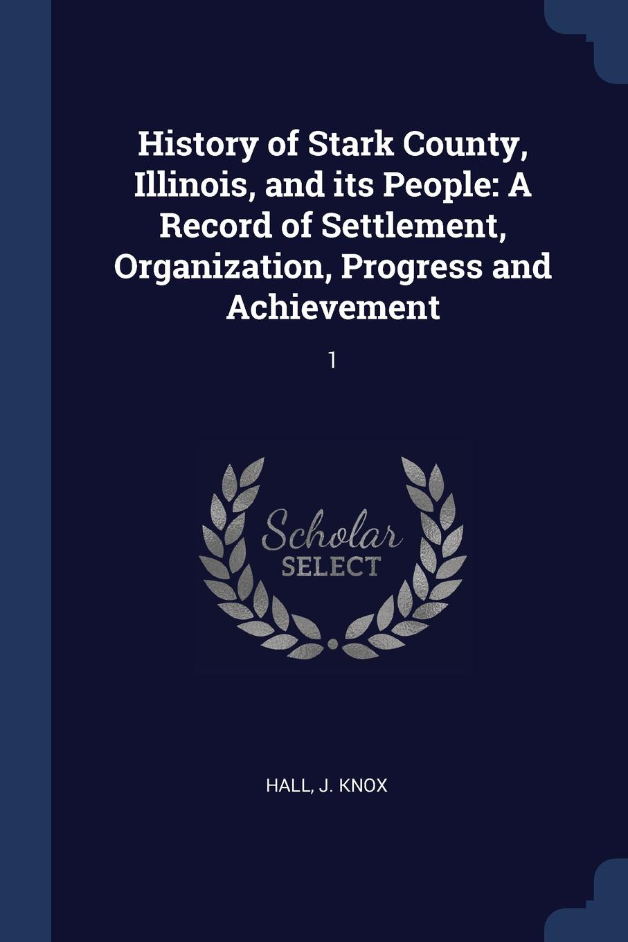 J Knox Hall History of Stark County, Illinois, and its People. A Record of Settlement, Organization, Progress and Achievement: 1