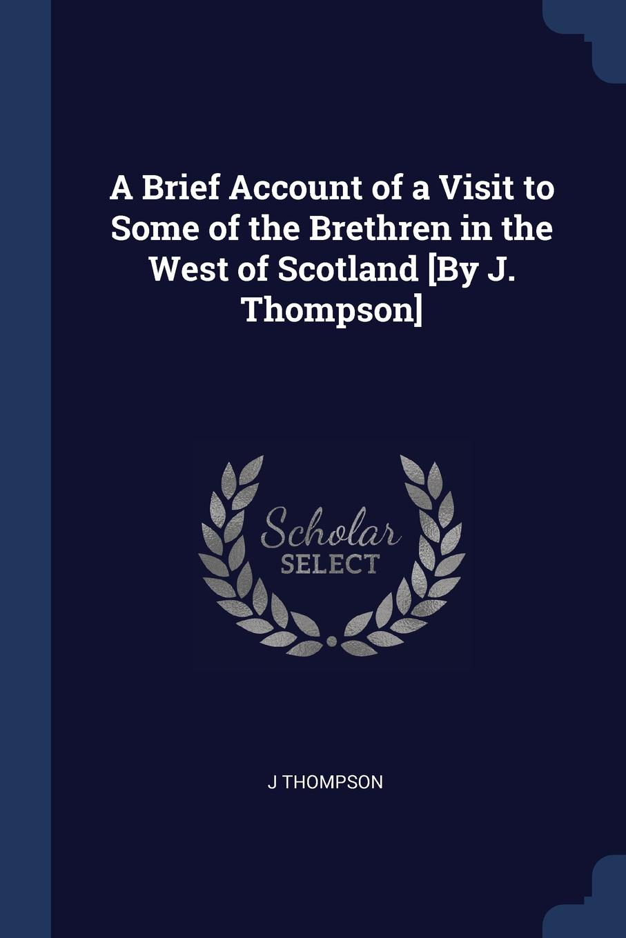 A Brief Account of a Visit to Some of the Brethren in the West of Scotland .By J. Thompson.