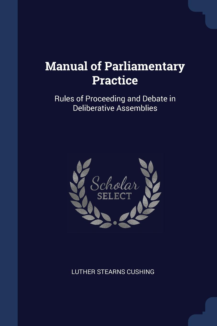 Luther Stearns Cushing Manual of Parliamentary Practice. Rules Proceeding and Debate in Deliberative Assemblies