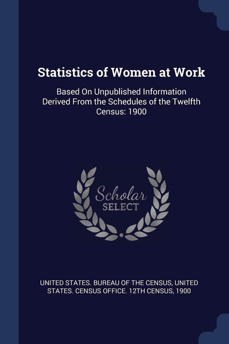 Statistics of Women at Work. Based On Unpublished Information Derived From the Schedules Twelfth Census: 1900